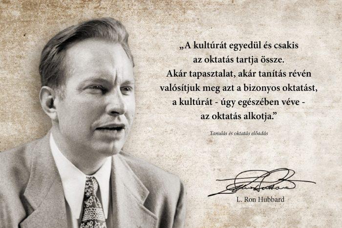 L. Ron Hubbard idézet: A kultúrát egyedül és csakis az oktatás tartja össze. Akár tapasztalat, akár tanítás révén valósítjuk meg azt a bizonyos oktatást, a kultúrát - úgy egészében véve - az oktatás alkotja.